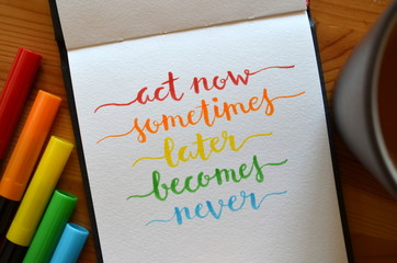 ACT NOW SOMETIMES LATER BECOMES NEVER hand lettered on notebook