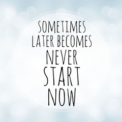 Sometimes later becomes never - start now - motivation quote on white bokeh background