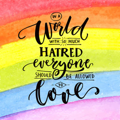 In a world with so much hatred, everyone should be allowed to love. Inspirational romantic quote at rainbow watercolor background, flag of LGBT.