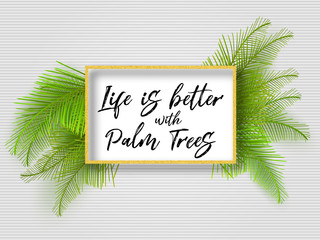 Life is better with palm trees, summer motivational quote. Summer tropical green leaves, golden frame, striped background. Summer backdrop, palm border. Summertime quote background.