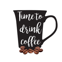 Time to drink coffee. Vector cup with lettering and coffee beans