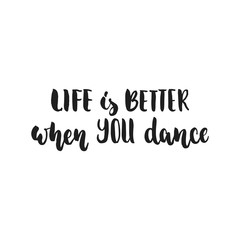 Life is better when you dance - hand drawn dancing lettering quote isolated on the white background. Fun brush ink inscription for photo overlays, greeting card or t-shirt print, poster design.
