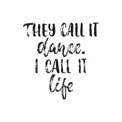 They call it dance. I call it life. - hand drawn dancing lettering quote isolated on the white background. Fun brush ink inscription for photo overlays, greeting card or t-shirt print, poster design.