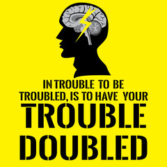 Motivational quote with picture human head. In trouble to be troubled, Is to have your trouble doubled.