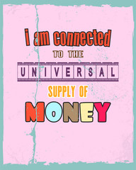 Inspiring motivation quote with text I Am Connected To The Universal Supply Of Money. Vector typography poster and t-shirt design concept.