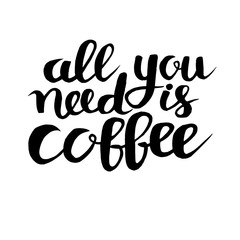 All you need is coffe phrase, hand drawn typography poster. Black ink hand draw vector illustration. Vintage poster for coffee shop. Motivation quote decoration for print. Isolated on white background