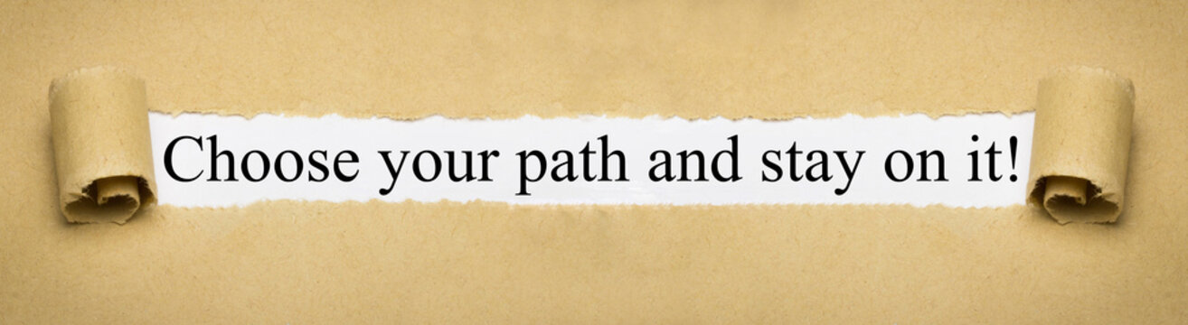 Choose your path and stay on it!