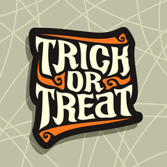 Vector poster with Halloween slogan Trick Or Treat: decorative handwritten font for quote of words trick or treat on gray abstract background, hand lettering type, calligraphy typeface for halloween.