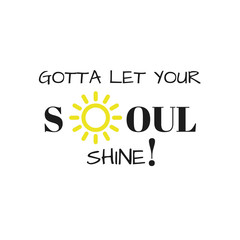 Inspirational Quote:  Gotta Let your soul shine! in typography with bright yellow sun
