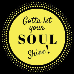 Inspirational Quote:  Gotta Let your soul shine! in typography with black ground
