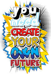 You Need To Create Your Own Future. Vector illustrated comic book style design. Inspirational, motivational quote.