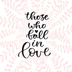 Those who fall in love. Handwritten positive quote to printable home decoration, greeting card, t-shirt design. Calligraphy vector illustration.