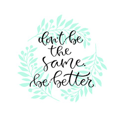 Don't be the same be better. Handwritten positive quote to printable home decoration, greeting card, t-shirt design. Calligraphy vector illustration.