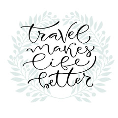 Travel makes life better. Handwritten positive quote to printable home decoration, greeting card, t-shirt design. Calligraphy vector illustration.