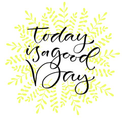 Today is a goog day. Handwritten positive quote to printable home decoration, greeting card, t-shirt design. Calligraphy vector illustration.