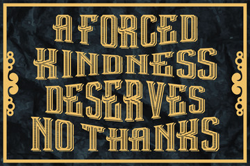 a forced kindness deserves no thanks - english saying
