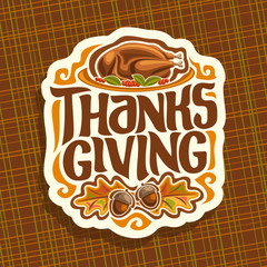 Vector logo for Thanksgiving day, fall greeting card for thanksgiving holiday with traditional baked turkey, oak leaves & acorns, original handwritten font for text - thanksgiving, autumn season sign.