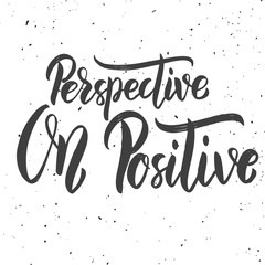 Perspective on positive. Hand drawn lettering phrase on white background.