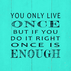 Motivational and inspirational life quotes - You only live once but if you do it right once is enough.