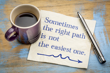 Sometime the right path is not the easiest one