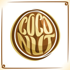 Vector logo for Coconut, label with one whole nut for package of coco milk or tropical exotic dessert, price tag with original font for word coconut inscribed in fruit shape, sticker for vegan store.