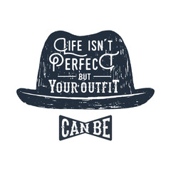 """Hand drawn fedora hat textured vector illustration and """"Life isn't perfect, but your outfit can be"""" inspirational lettering."""