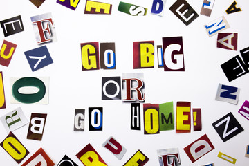 A word writing text showing concept of Go Big Or Go Home made of different magazine newspaper letter for Business case on the white background with copy space