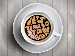 Vector Coffee cup with time lettering about It Is Time to start again on realistic wooden background. Cappuccino from above with motivation quote. Top view of espresso cup with morning motivation.