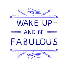 'Wake up and be fabulous' words with hand drawn calligraphic design elements. VECTOR handwritten letters. Blue lines.