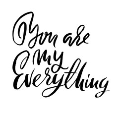 You are my everything. Handdrawn calligraphy for Valentine day. Ink illustration. Modern dry brush lettering. Vector illustration.