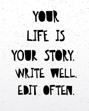 Your life is your story write well edit often. Inspirational and motivational handwritten lettering quote.