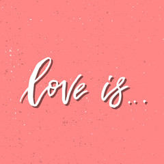 Love is - Inspirational Valentines day romantic handwritten quote. Good for greetings, posters, t-shirt, prints, cards, banners.  Vector Lettering. Typographic element for your design