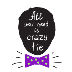 All you need is crazy tie motivational quote lettering. Calligraphy  graphic design typography element for print. Print for poster, t-shirt, bags, postcard, sticker. Simple cute vector