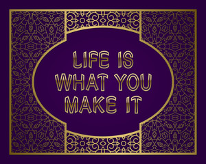 Life is what you make it. English saying. Golden phrase letters in ornate frame.