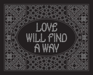 Love will find a way. English saying. Black white phrase letters in ornate frame.