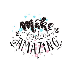 Make today amazing- handdrawn illustration. Vector inspirational quote. Unique motivational lettering. Inscription for t shirts, posters, cards.