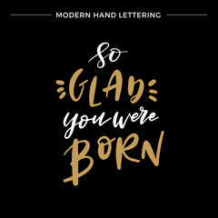 Hand lettered So Glad You Were Born, Modern Hand Lettering, Vector Poster with Modern Calligraphy, Greeting Card, Positive Quote Background, Black and Gold Elements