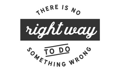 There is no right way to do something wrong.