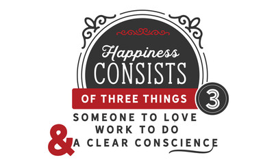 Happiness consists of three things; Someone to love, work to do, and a clear conscience.
