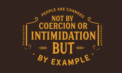 People are changed, not by coercion or intimidation, but by example.