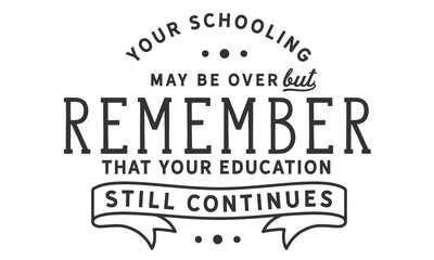 your schooling may be over but remember that your education still continues
