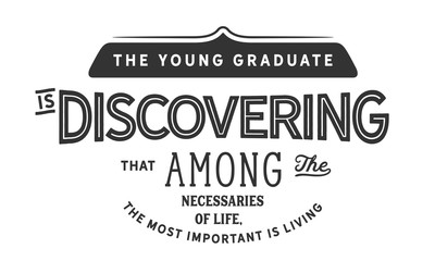 the young graduate is discovering that among the necessaries of life, the most important is living