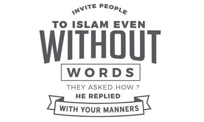 invite people to islam even without words, they ask how? he replied with your manners