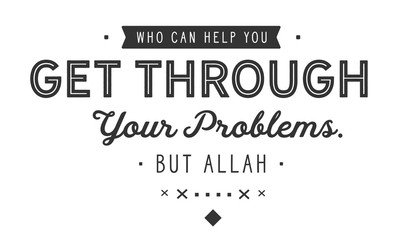 Who can help you get through your problems. Nothing else but Allah