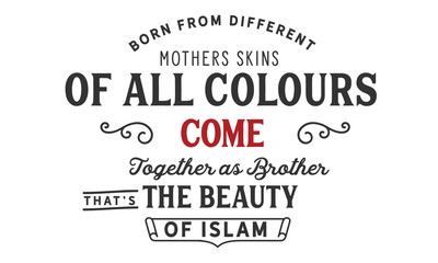 Born from different mothers skins of all colours come together as brothers . that's the beauty of Islam.