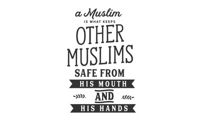 A Muslim is what keeps other Muslims safe From his mouth and his hands