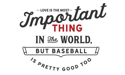Love is the most important thing in the world, but baseball is pretty good too.