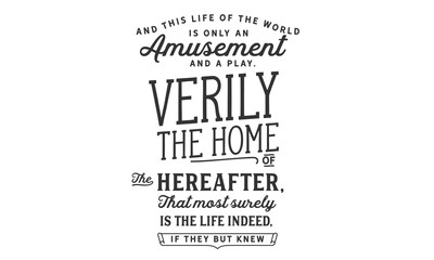 and this life of the world is only an amusement and a play verily the home of the hereafter, that most surely is the life indeed, if they but knew