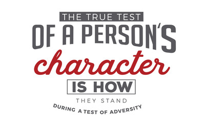 the true test of a person's character is how they stand during a test of adversity