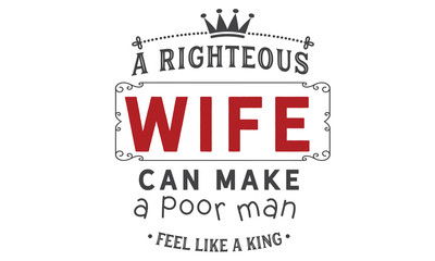 a righteous wife can make a poor man feel like a king